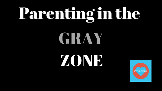 Are you parenting in the GRAY zone?-maybe you should be…